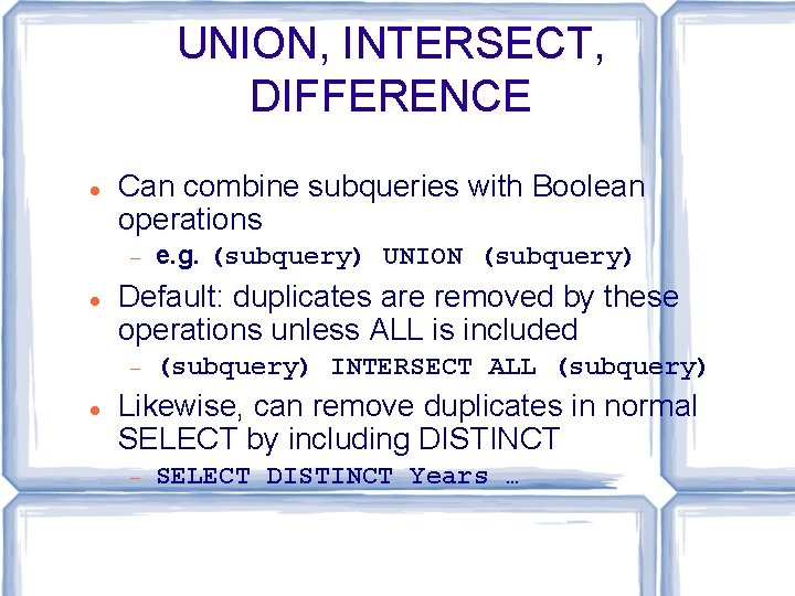 UNION, INTERSECT, DIFFERENCE Can combine subqueries with Boolean operations Default: duplicates are removed by