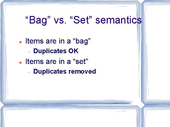 """Bag"" vs. ""Set"" semantics Items are in a ""bag"" Duplicates OK Items are in"