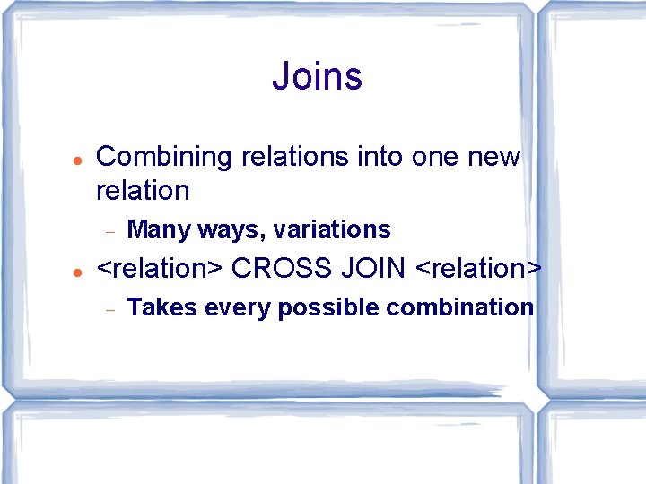 Joins Combining relations into one new relation Many ways, variations <relation> CROSS JOIN <relation>