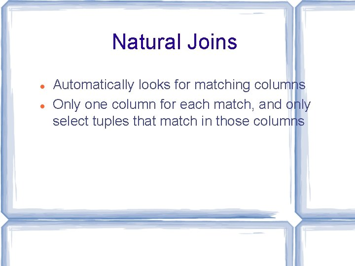 Natural Joins Automatically looks for matching columns Only one column for each match, and