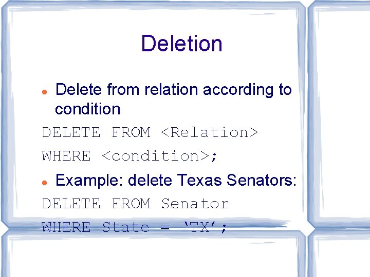 Deletion Delete from relation according to condition DELETE FROM <Relation> WHERE <condition>; Example: delete