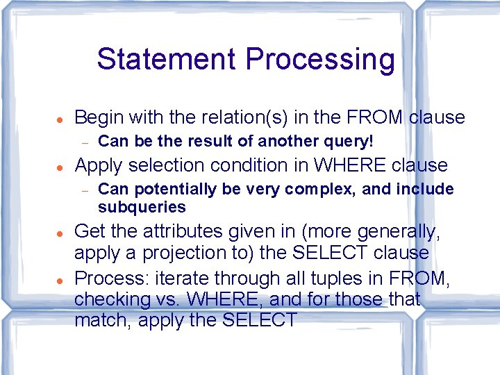Statement Processing Begin with the relation(s) in the FROM clause Apply selection condition in