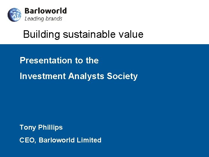 Building sustainable value Presentation to the Investment Analysts Society Tony Phillips CEO, Barloworld Limited