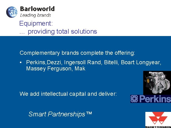 Equipment: … providing total solutions Complementary brands complete the offering: • Perkins, Dezzi, Ingersoll