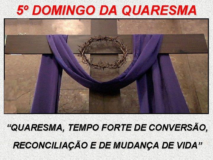"""5º DOMINGO DA QUARESMA """"QUARESMA, TEMPO FORTE DE CONVERSÃO, RECONCILIAÇÃO E DE MUDANÇA DE"""