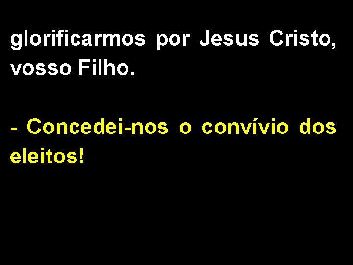 glorificarmos por Jesus Cristo, vosso Filho. - Concedei-nos o convívio dos eleitos!