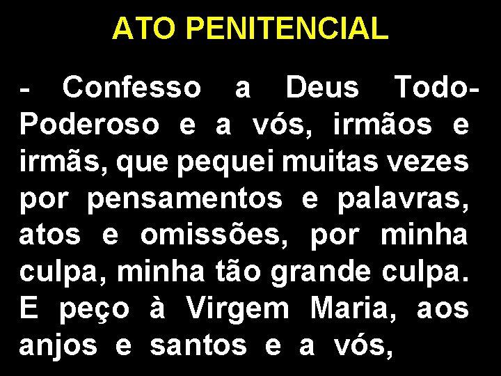 ATO PENITENCIAL - Confesso a Deus Todo. Poderoso e a vós, irmãos e irmãs,