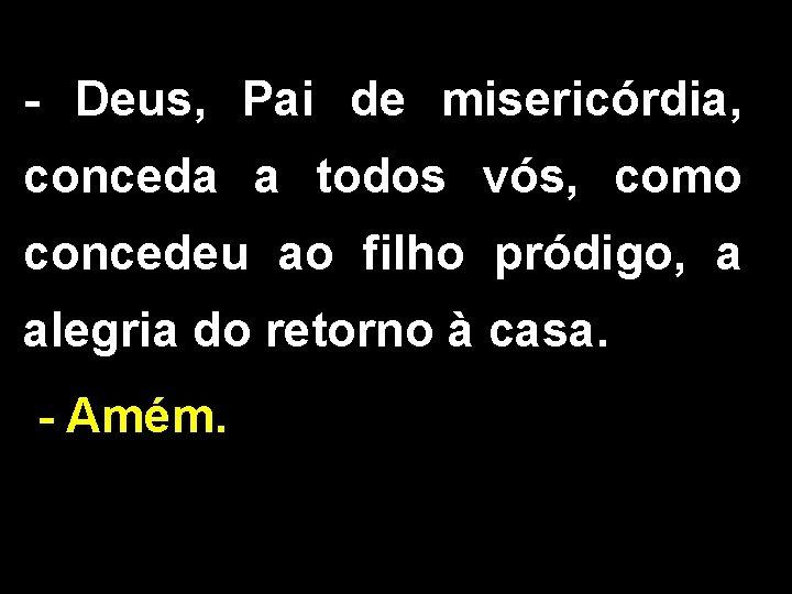 - Deus, Pai de misericórdia, conceda a todos vós, como concedeu ao filho pródigo,