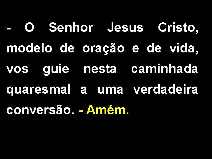 - O Senhor Jesus Cristo, modelo de oração e de vida, vos guie nesta