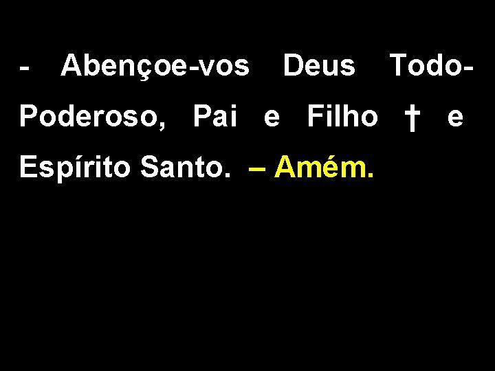 - Abençoe-vos Deus Todo- Poderoso, Pai e Filho † e Espírito Santo. – Amém.