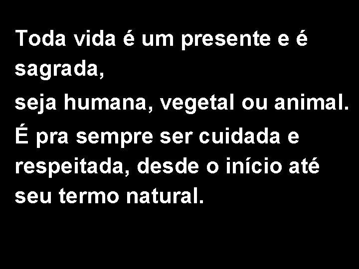 Toda vida é um presente e é sagrada, seja humana, vegetal ou animal. É