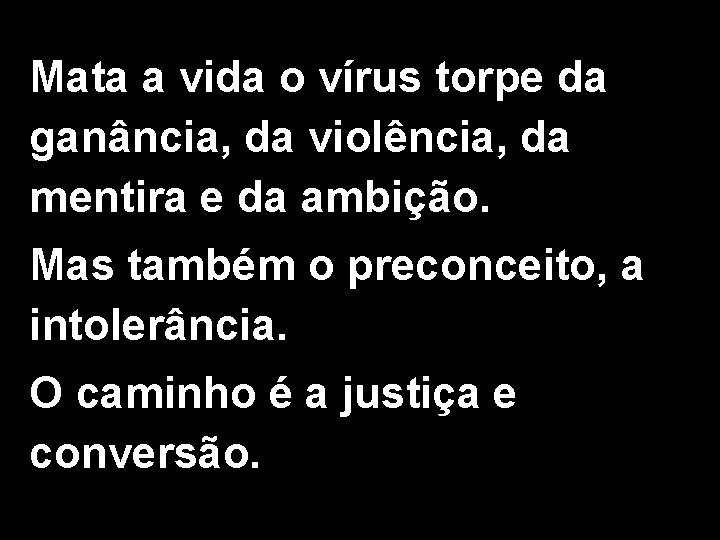 Mata a vida o vírus torpe da ganância, da violência, da mentira e da