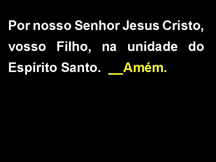Por nosso Senhor Jesus Cristo, vosso Filho, na unidade do Espírito Santo. __Amém.