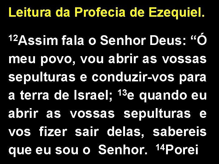 """Leitura da Profecia de Ezequiel. 12 Assim fala o Senhor Deus: """"Ó meu povo,"""