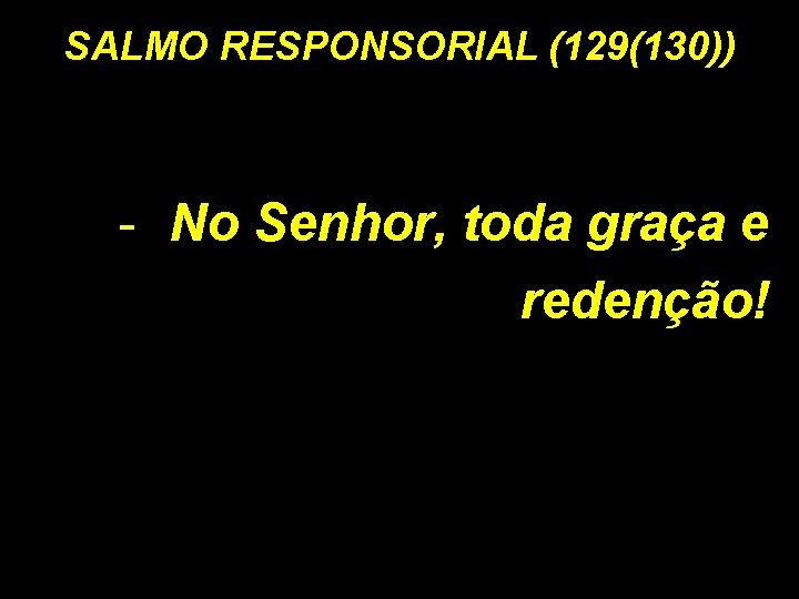 SALMO RESPONSORIAL (129(130)) - No Senhor, toda graça e redenção!