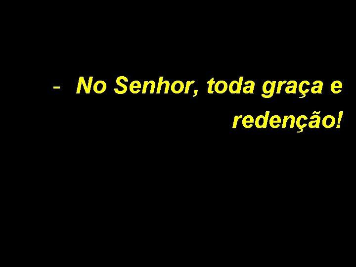 - No Senhor, toda graça e redenção!