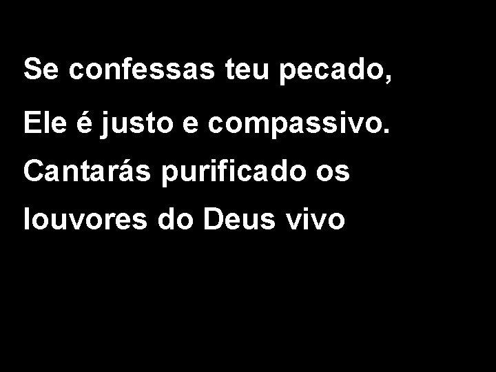 Se confessas teu pecado, Ele é justo e compassivo. Cantarás purificado os louvores do