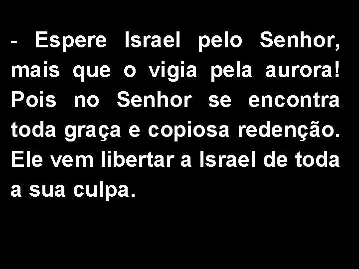 - Espere Israel pelo Senhor, mais que o vigia pela aurora! Pois no Senhor