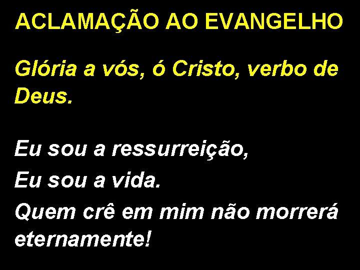 ACLAMAÇÃO AO EVANGELHO Glória a vós, ó Cristo, verbo de Deus. Eu sou a