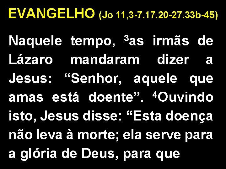 EVANGELHO (Jo 11, 3 -7. 17. 20 -27. 33 b-45) Naquele tempo, 3 as
