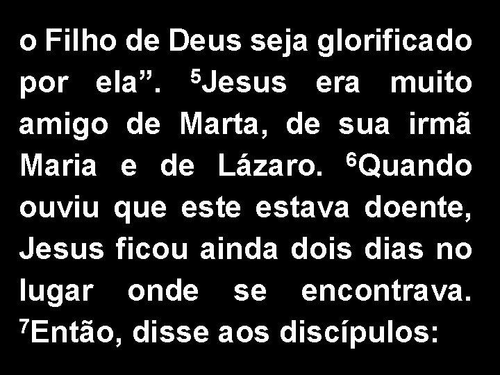 """o Filho de Deus seja glorificado por ela"""". 5 Jesus era muito amigo de"""