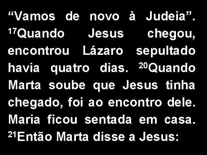 """""""Vamos de novo à Judeia"""". 17 Quando Jesus chegou, encontrou Lázaro sepultado havia quatro"""