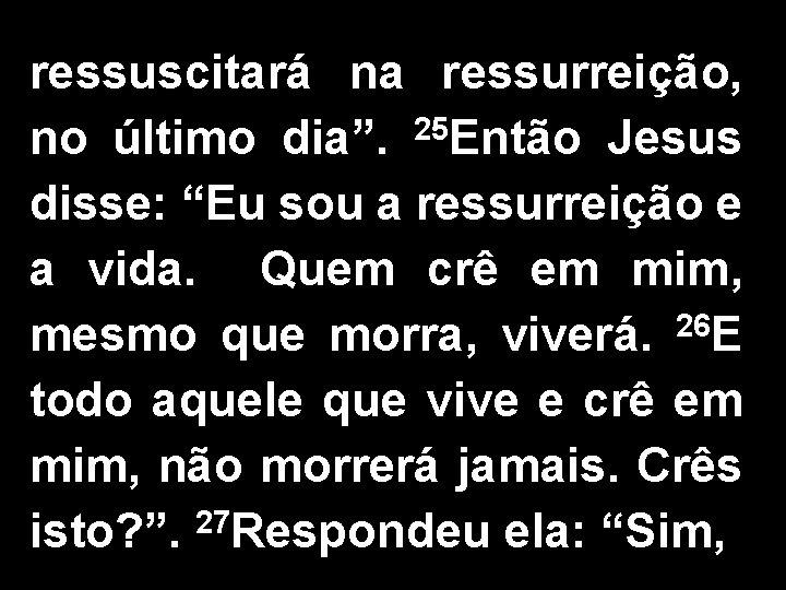 """ressuscitará na ressurreição, no último dia"""". 25 Então Jesus disse: """"Eu sou a ressurreição"""