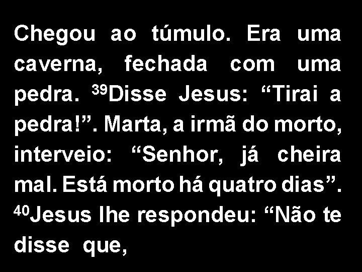 """Chegou ao túmulo. Era uma caverna, fechada com uma pedra. 39 Disse Jesus: """"Tirai"""