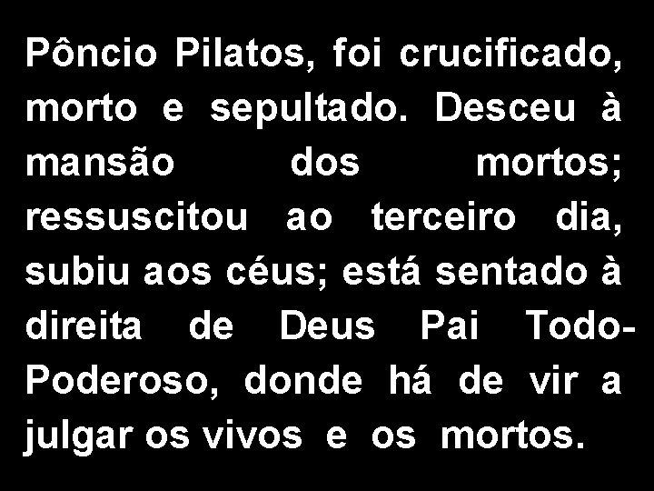 Pôncio Pilatos, foi crucificado, morto e sepultado. Desceu à mansão dos mortos; ressuscitou ao