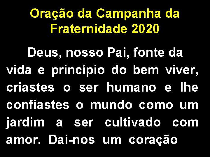 Oração da Campanha da Fraternidade 2020 Deus, nosso Pai, fonte da vida e princípio