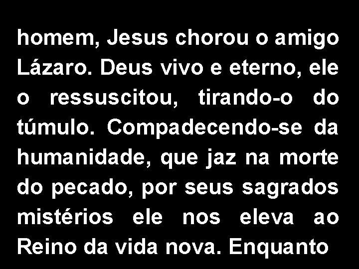 homem, Jesus chorou o amigo Lázaro. Deus vivo e eterno, ele o ressuscitou, tirando-o