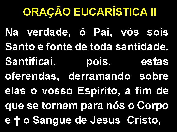 ORAÇÃO EUCARÍSTICA II Na verdade, ó Pai, vós sois Santo e fonte de toda