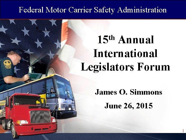 Federal Motor Carrier Safety Administration 15 th Annual International Legislators Forum James O. Simmons