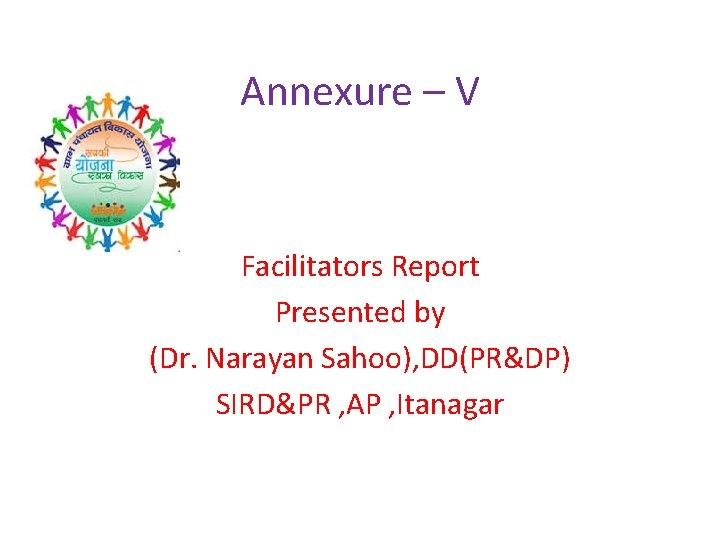 Annexure – V Facilitators Report Presented by (Dr. Narayan Sahoo), DD(PR&DP) SIRD&PR , AP