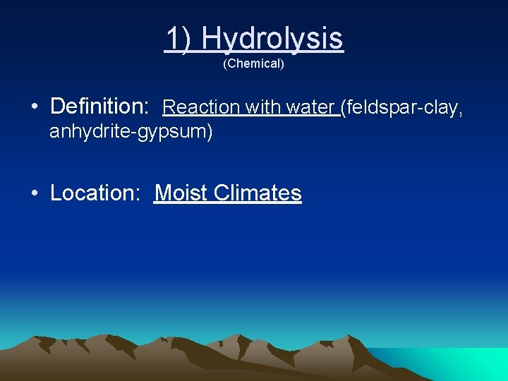 1) Hydrolysis (Chemical) • Definition: Reaction with water (feldspar-clay, anhydrite-gypsum) • Location: Moist Climates