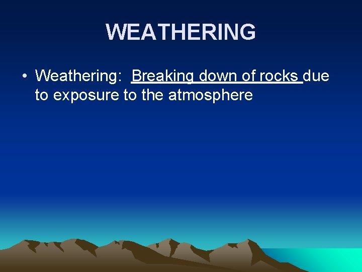 WEATHERING • Weathering: Breaking down of rocks due to exposure to the atmosphere