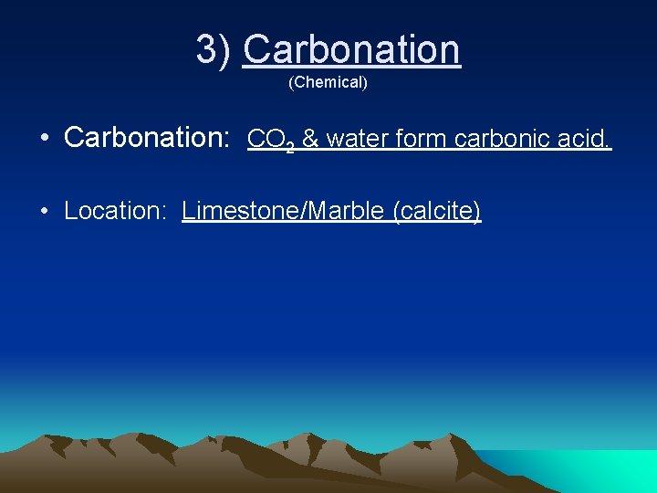 3) Carbonation (Chemical) • Carbonation: CO 2 & water form carbonic acid. • Location: