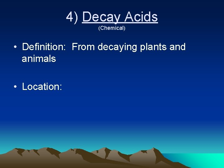 4) Decay Acids (Chemical) • Definition: From decaying plants and animals • Location: