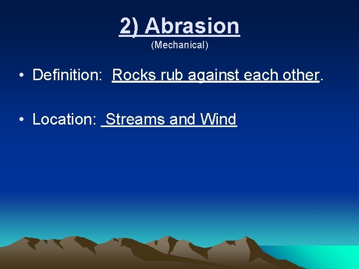 2) Abrasion (Mechanical) • Definition: Rocks rub against each other. • Location: Streams and