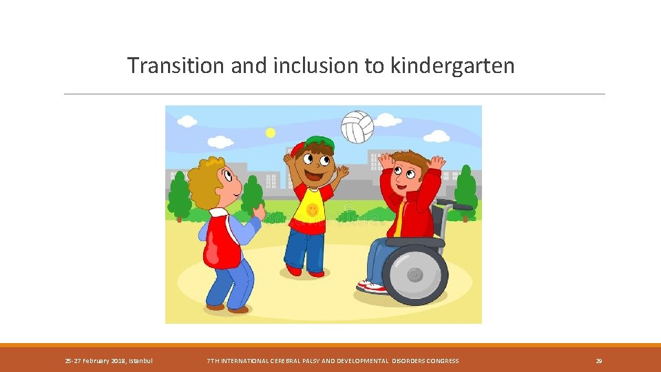 Transition and inclusion to kindergarten 25 -27 February 2018, Istanbul 7 TH INTERNATIONAL CEREBRAL