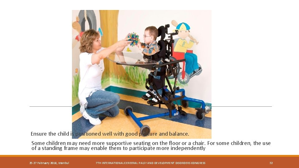Ensure the child is positioned well with good posture and balance. Some children may