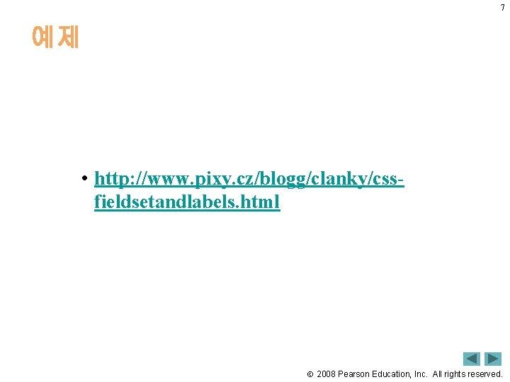 7 예제 • http: //www. pixy. cz/blogg/clanky/cssfieldsetandlabels. html 2008 Pearson Education, Inc. All rights