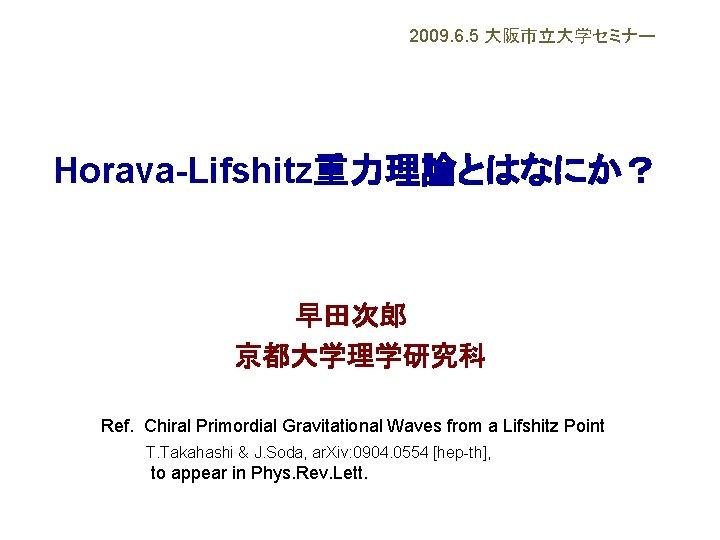 2009. 6. 5 大阪市立大学セミナー Horava-Lifshitz重力理論とはなにか? 早田次郎  京都大学理学研究科 Ref. Chiral Primordial Gravitational Waves from a
