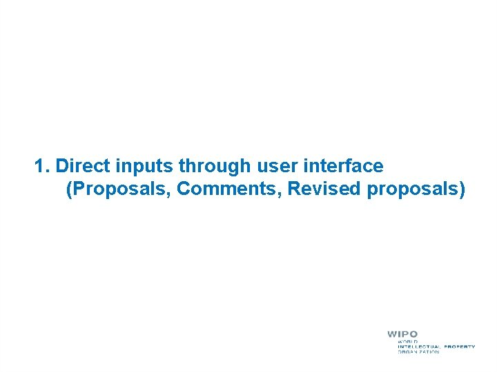 1. Direct inputs through user interface (Proposals, Comments, Revised proposals)
