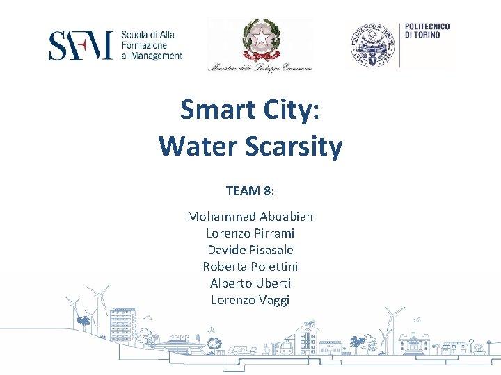 Smart City: Water Scarsity TEAM 8: Mohammad Abuabiah Lorenzo Pirrami Davide Pisasale Roberta Polettini