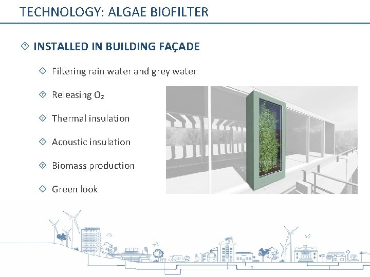 TECHNOLOGY: ALGAE BIOFILTER INSTALLED IN BUILDING FAÇADE Filtering rain water and grey water Releasing
