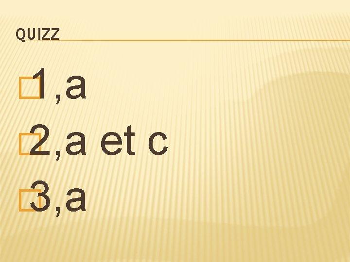 QUIZZ � 1, a � 2, a et c � 3, a