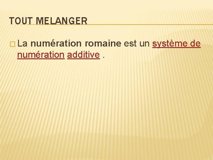 TOUT MELANGER � La numération romaine est un système de numération additive.