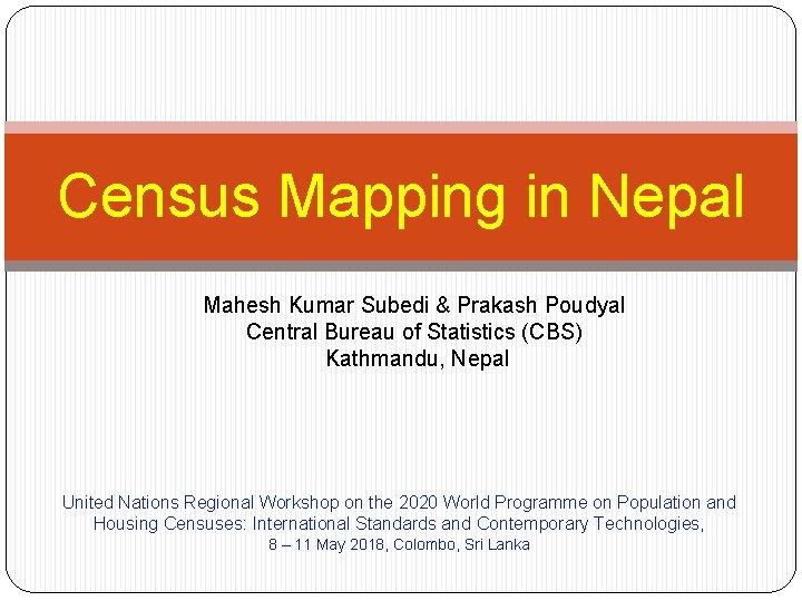 Census Mapping in Nepal Mahesh Kumar Subedi & Prakash Poudyal Central Bureau of Statistics