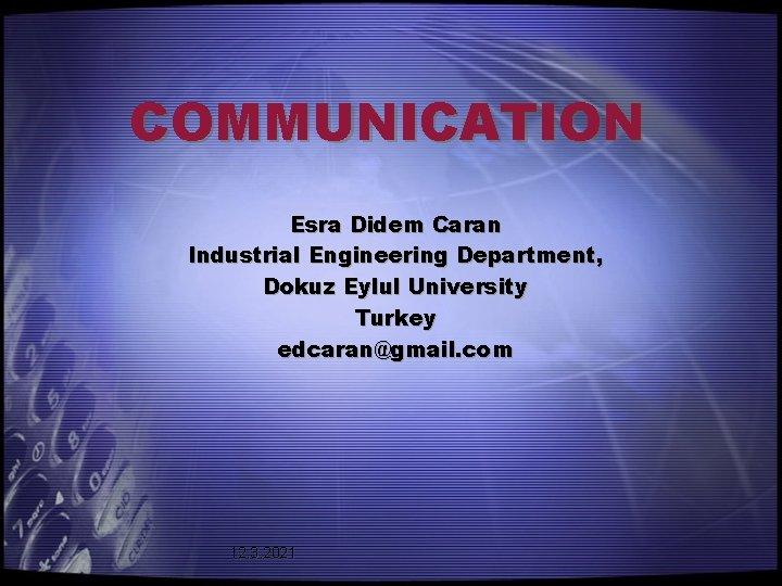 COMMUNICATION Esra Didem Caran Industrial Engineering Department, Dokuz Eylul University Turkey edcaran@gmail. com 12.